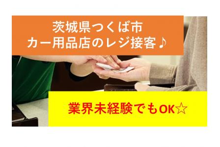 ★【茨城県つくば市】業界未経験の方でもOK!カー用品店でレジ接客のお仕事です★